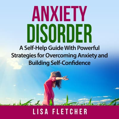 Anxiety Disorder: A Self-Help Guide With Powerful Strategies for Overcoming Anxiety and Building Self-Confidence by Lisa Fletcher audiobook