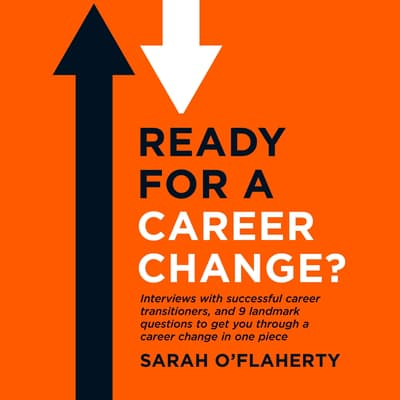 Ready For A Career Change?: Interviews with successful career transitioners, and 9 landmark questions to get you through a career change in one piece. by Sarah O'Flaherty audiobook