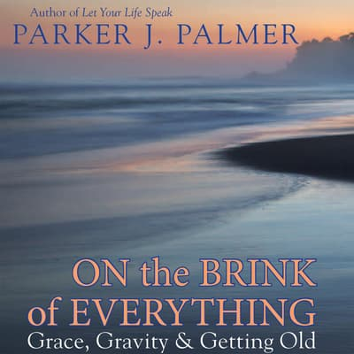 On the Brink of Everything by Parker J. Palmer audiobook
