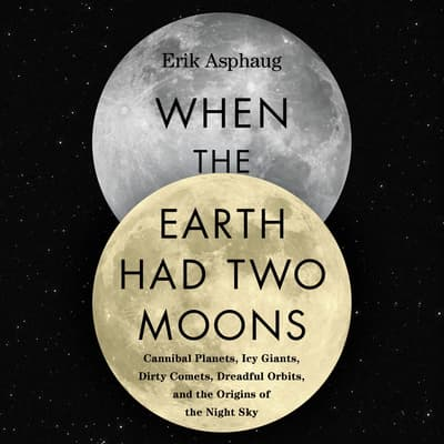 When the Earth Had Two Moons by Erik Asphaug audiobook