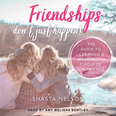 Friendships Don't Just Happen! by Shasta Nelson audiobook