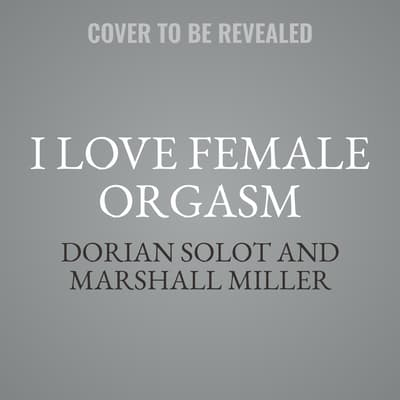 I Love Female Orgasm by Dorian Solot audiobook