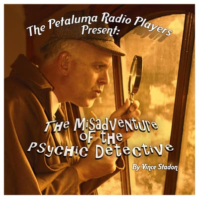 The Petaluma Radio Players Present: The Misadventure of the Psychic Detective by Vince Stadon audiobook