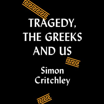 Tragedy, the Greeks, and Us by Simon Critchley audiobook