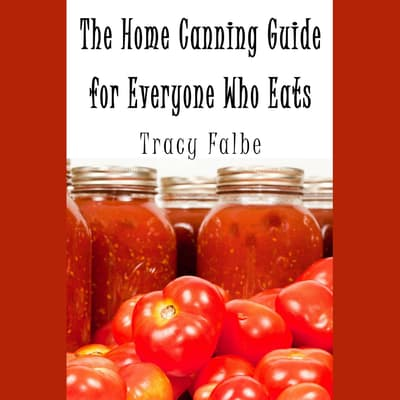 The Home Canning Guide for Everyone Who Eats by Tracy Falbe audiobook