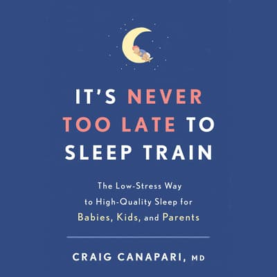 It's Never Too Late to Sleep Train by Craig Canapari audiobook