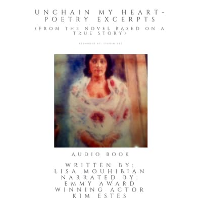 Unchain My Heart - Poetry Excerpts (from the the novel based on a true story) by Lisa Mouhibian audiobook