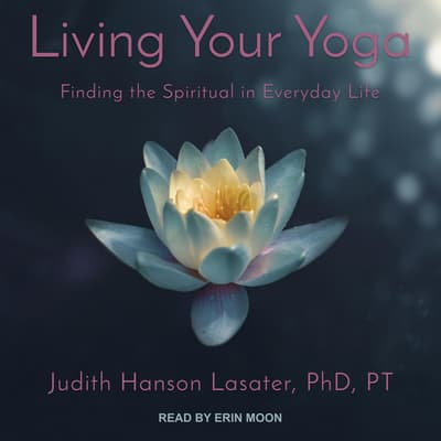 Living Your Yoga by Judith Hanson Lasater, PhD, PT audiobook