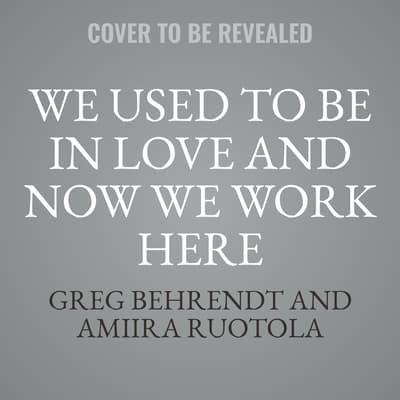 We Used to Be in Love and Now We Work Here by Greg Behrendt audiobook