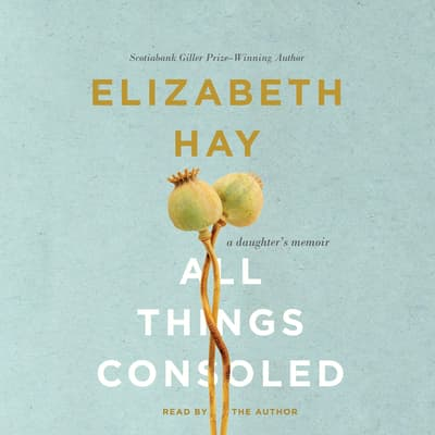 All Things Consoled by Elizabeth Hay audiobook