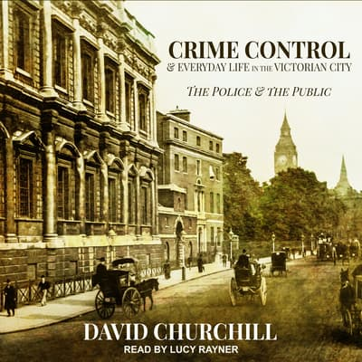 Crime Control and Everyday Life in the Victorian City by David Churchill audiobook