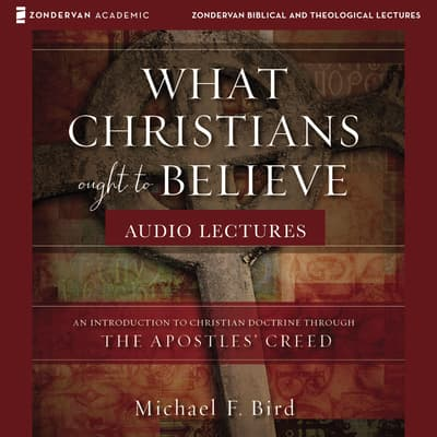 What Christians Ought to Believe: Audio Lectures by Michael F. Bird audiobook