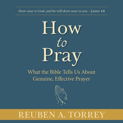How to Pray: What the Bible Tells Us About Genuine, Effective Prayer by Reuben A. Torrey audiobook