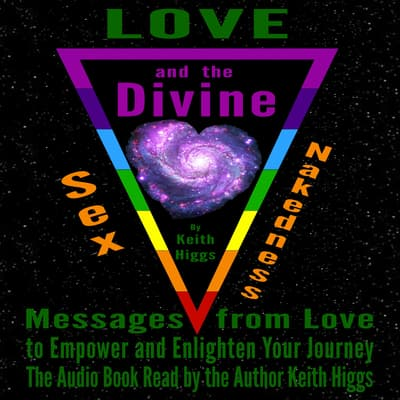 Love, Sex, Nakedness and The Divine - Messages from Love to Empower and Enlighten Your Journey by Keith Higgs audiobook