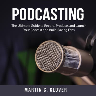 Podcasting: The Ultimate Guide to Record, Produce, and Launch Your Podcast and Build Raving Fans by Martin C. Glover audiobook