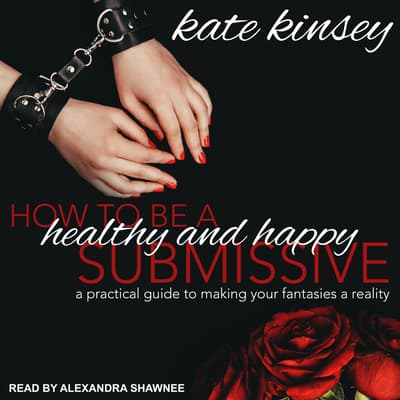 How to be a Healthy and Happy Submissive by Kate Kinsey audiobook