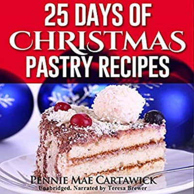 25 Days of Christmas Pastry Recipes (Holiday baking from cookies, fudge, cake, puddings,Yule log, to Christmas pies and much more by Pennie Mae Cartawick audiobook