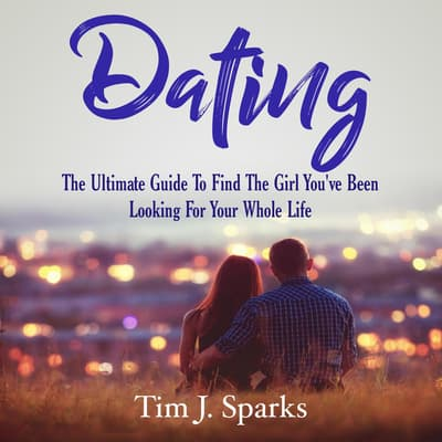 Dating: The Ultimate Guide To Find The Girl You've Been Looking For Your Whole Life by Tim J. Sparks audiobook