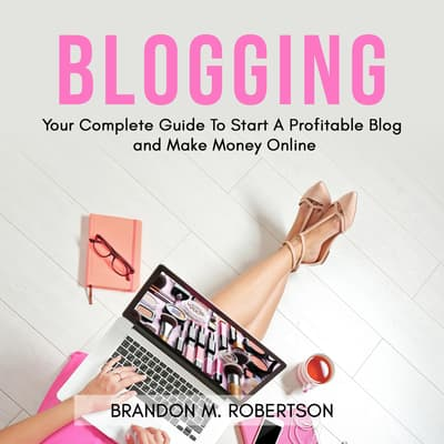 Blogging: Your Complete Guide To Start A Profitable Blog and Make Money Online by Brandon M. Robertson audiobook