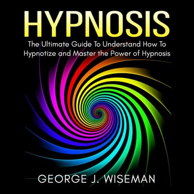 Hypnosis: The Ultimate Guide To Understand How To Hypnotize and Master the Power of Hypnosis by George J. Wiseman audiobook