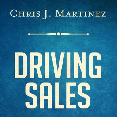 Driving Sales: What It Takes to Sell 1000+ Cars Per Month by Chris J. Martinez audiobook