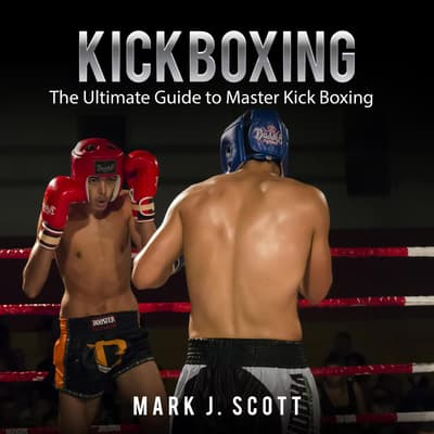 Kickboxing: The Ultimate Guide to Master Kick Boxing by Mark J. Scott audiobook