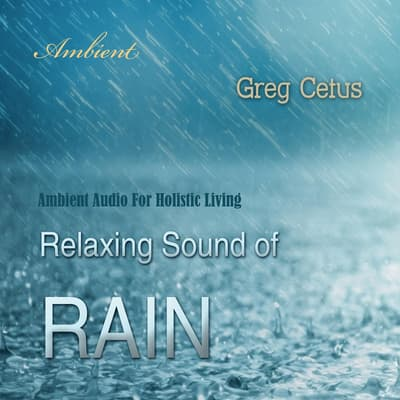 Relaxing Sound of Rain: Ambient Audio For Holistic Living by Greg Cetus audiobook