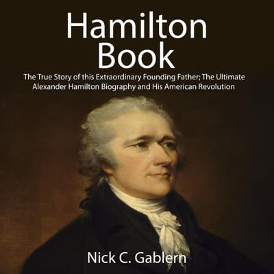 Hamilton Book: The True Story of this Extraordinary Founding Father; The Ultimate Alexander Hamilton Biography and His American Revolution by Nick C. Gablern audiobook