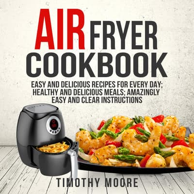 Air Fryer Cookbook: Easy and Delicious Recipes For Every Day; Healthy and Delicious Meals; Amazingly Easy and Clear Instructions by Timothy Moore audiobook