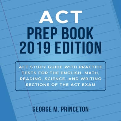 ACT Prep Book 2019 Edition: Act Study Guide With Practice Tests For The English, Math, Reading, Science, And Writing Sections Of The Act Exam by George M. Princeton audiobook