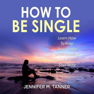 How to Be Single: Learn How To Keep Your Sanity While Looking for a Soul Mate by Jennifer M. Tanner audiobook