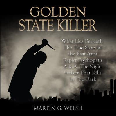 Golden State Killer Book: What Lies Beneath The True Story of the East Area Rapist Psychopath A.K.A. The Night Stalker That Kills In The Dark (Serial Killers True Crime Documentary Series) by Martin G. Welsh audiobook