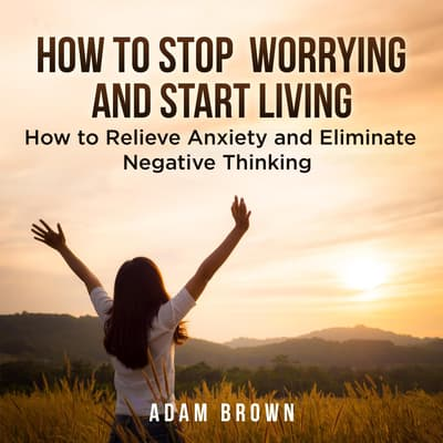 How To Stop Worrying and Start Living: How to Relieve Anxiety and Eliminate Negative Thinking by Adam Brown audiobook