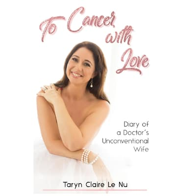 To Cancer with Love - Diary of a Doctor's Unconventional Wife by Taryn Claire Le Nu audiobook