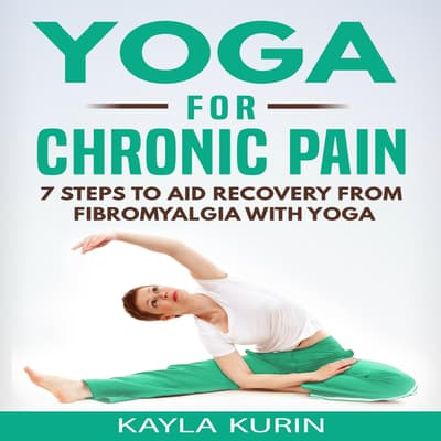 Yoga for Chronic Pain: 7 Steps to Aid Recovery From Fibromyalgia With Yoga  by Kayla Kurin audiobook
