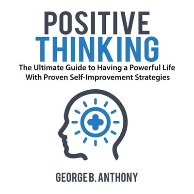 Positive Thinking: The Ultimate Guide to Having a Powerful Life With Proven Self-Improvement Strategies by George B. Anthony audiobook
