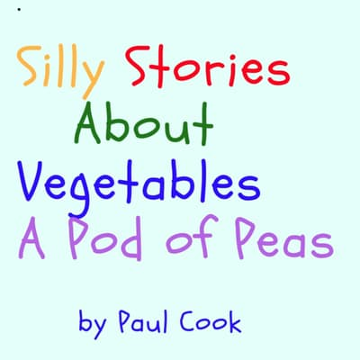Silly Stories About Vegetables: A Pod of Peas by Paul Cook audiobook