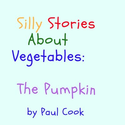 Silly Stories About Vegetables: The Pumpkin by Paul Cook audiobook