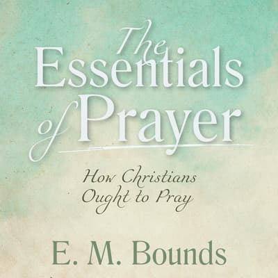 The Essentials of Prayer: How Christians Ought to Pray by E. M. Bounds audiobook