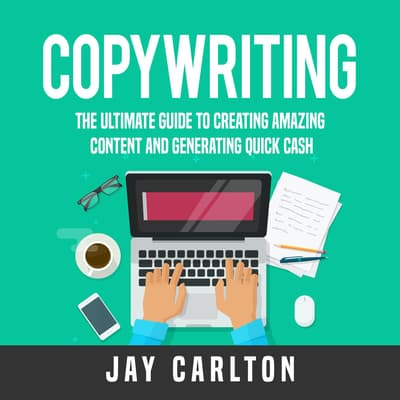 Copywriting: The Ultimate Guide to Creating Amazing Content and Generating Quick Cash by Jay Carlton audiobook