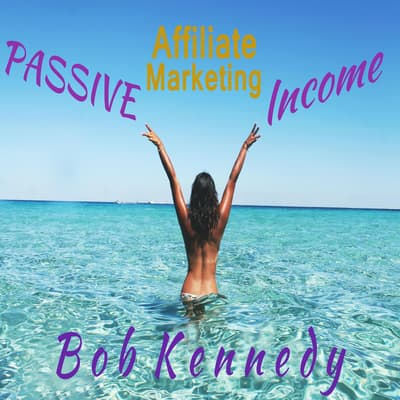 Passive Affiliate Marketing Income by Bob Kennedy audiobook