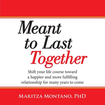 Meant to Last Together: Shift your life course toward a happier and more fulfilling relationship for many years to come by PhD audiobook