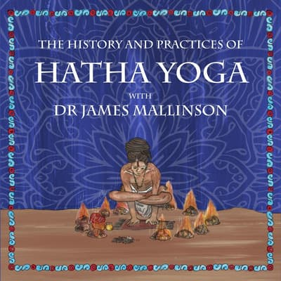 The History and Practices of Hatha Yoga with Dr James Mallinson by James Mallinson audiobook