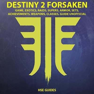 Destiny 2 Forsaken, Game, Exotics, Raids, Supers, Armor, Sets, Achievements, Weapons, Classes, Guide Unofficial by Hse Games audiobook