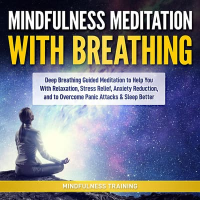 Mindfulness Meditation with Breathing: Deep Breathing Guided Meditation to Help You With Relaxation, Stress Relief, Anxiety Reduction, and to Overcome Panic Attacks & Sleep Better (Self Hypnosis, Breathing Exercises, Yogic Lessons & Relaxation Techniques) by Mindfulness Training audiobook