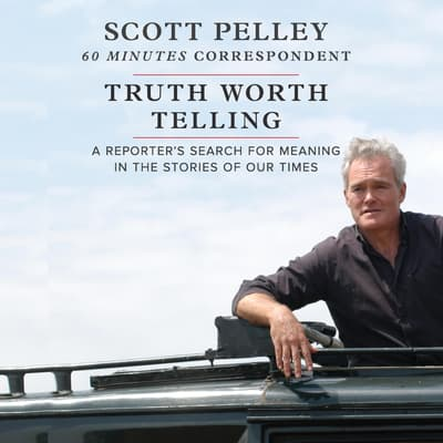 Truth Worth Telling by Scott Pelley audiobook