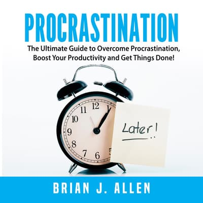Procrastination: The Ultimate Guide to Overcome Procrastination, Boost Your Productivity and Get Things Done! by Brian J. Allen audiobook