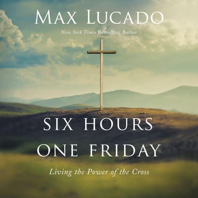 Six Hours One Friday by Max Lucado audiobook