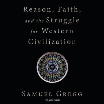 Reason, Faith, and the Struggle for Western Civilization by Samuel Gregg audiobook