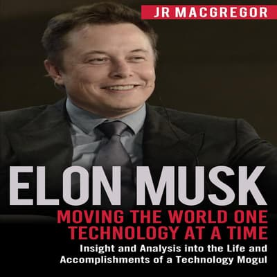 Elon Musk: Moving the World One Technology at a Time by JR MacGregor audiobook